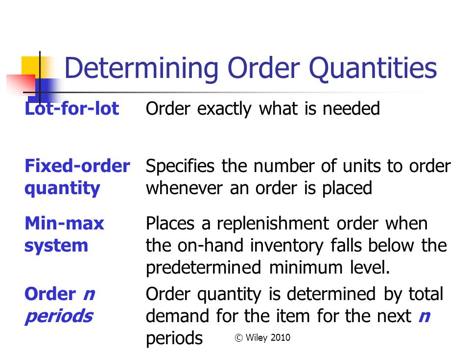 © Wiley 2010 Determining Order Quantities Lot-for-lotOrder exactly what is needed Fixed-order quantity Specifies the number of units to order whenever