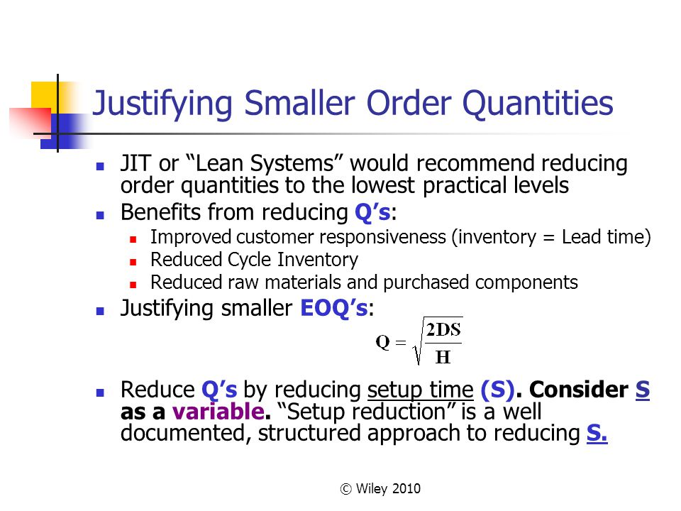 "© Wiley 2010 Justifying Smaller Order Quantities JIT or ""Lean Systems"" would recommend reducing order quantities to the lowest practical levels Benefi"