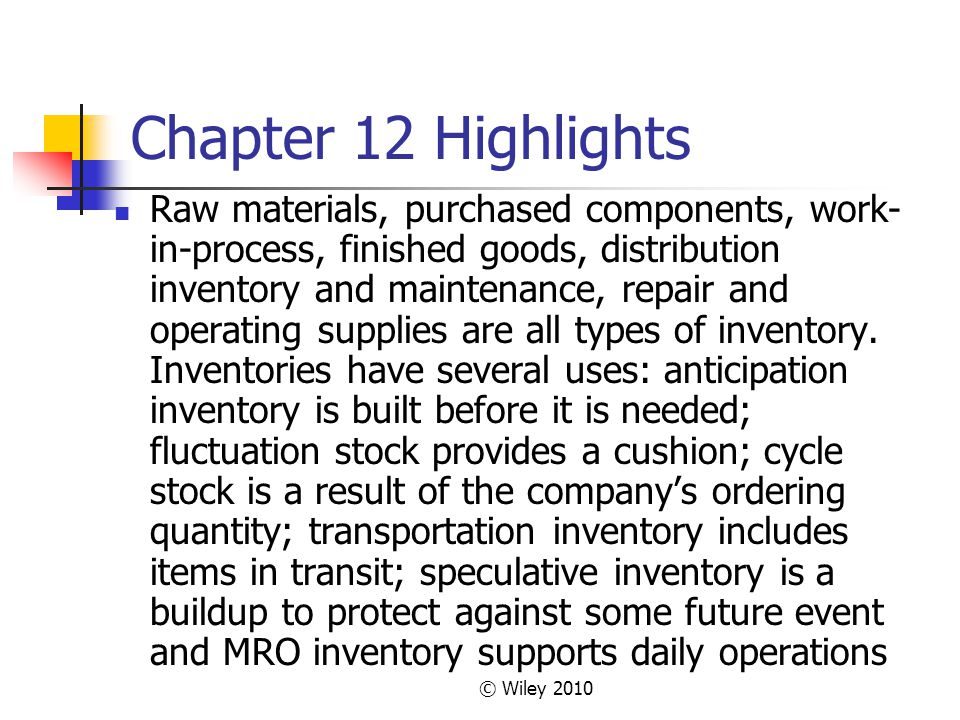 © Wiley 2010 Chapter 12 Highlights Raw materials, purchased components, work- in-process, finished goods, distribution inventory and maintenance, repa