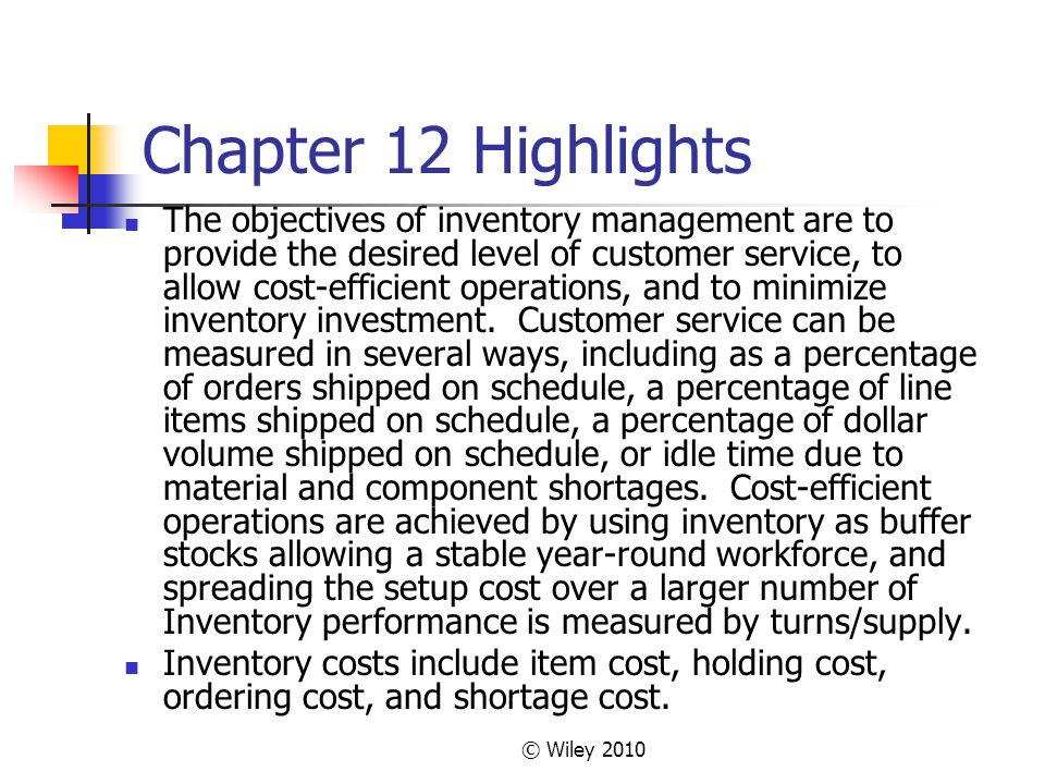 © Wiley 2010 Chapter 12 Highlights The objectives of inventory management are to provide the desired level of customer service, to allow cost-efficien