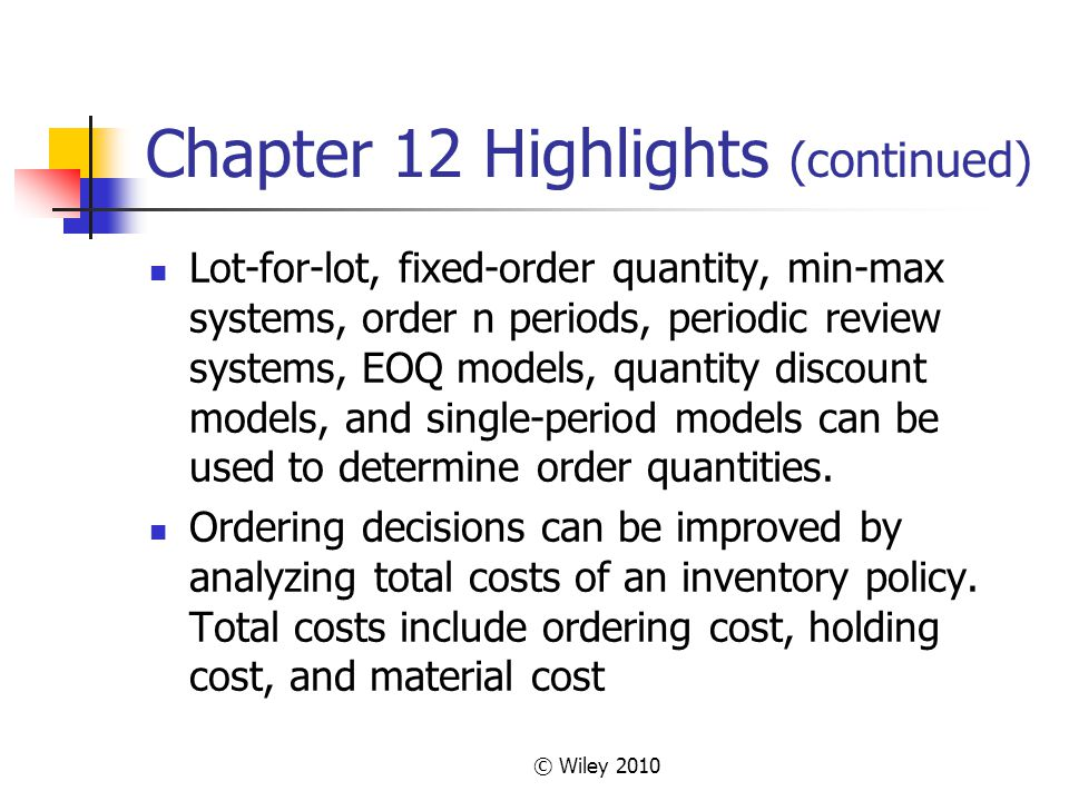 © Wiley 2010 Chapter 12 Highlights (continued) Lot-for-lot, fixed-order quantity, min-max systems, order n periods, periodic review systems, EOQ model