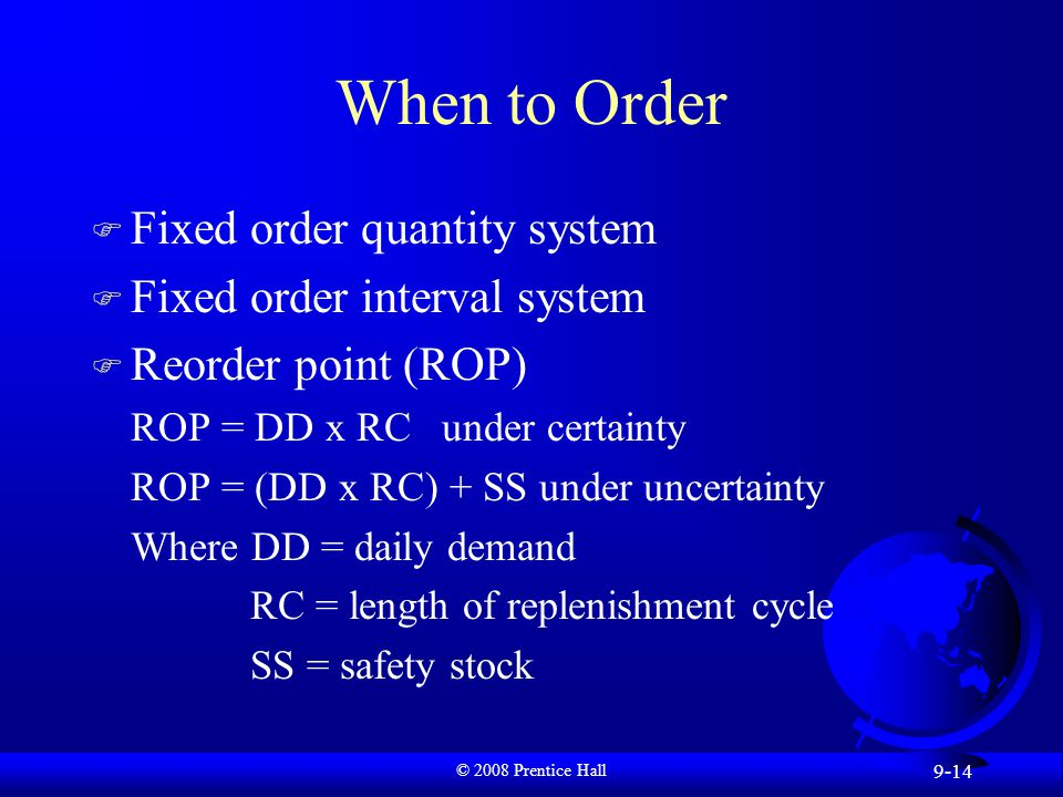 © 2008 Prentice Hall 9-14 When to Order F Fixed order quantity system F Fixed order interval system F Reorder point (ROP) ROP = DD x RC under certainty ROP = (DD x RC) + SS under uncertainty Where DD = daily demand RC = length of replenishment cycle SS = safety stock