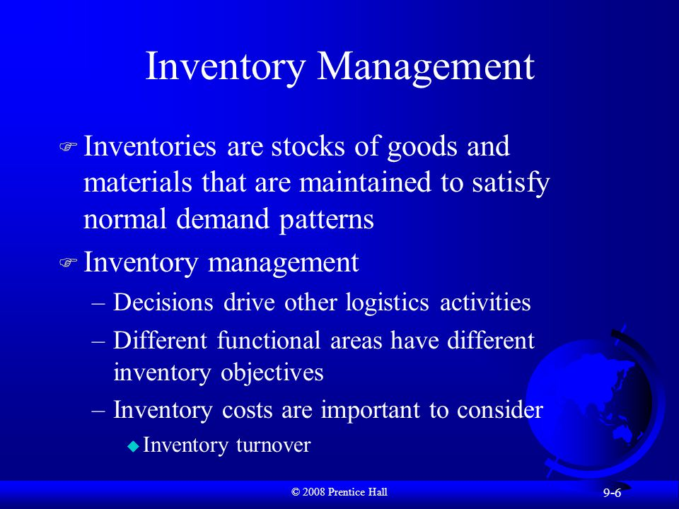 © 2008 Prentice Hall 9-6 Inventory Management F Inventories are stocks of goods and materials that are maintained to satisfy normal demand patterns F Inventory management –Decisions drive other logistics activities –Different functional areas have different inventory objectives –Inventory costs are important to consider u Inventory turnover