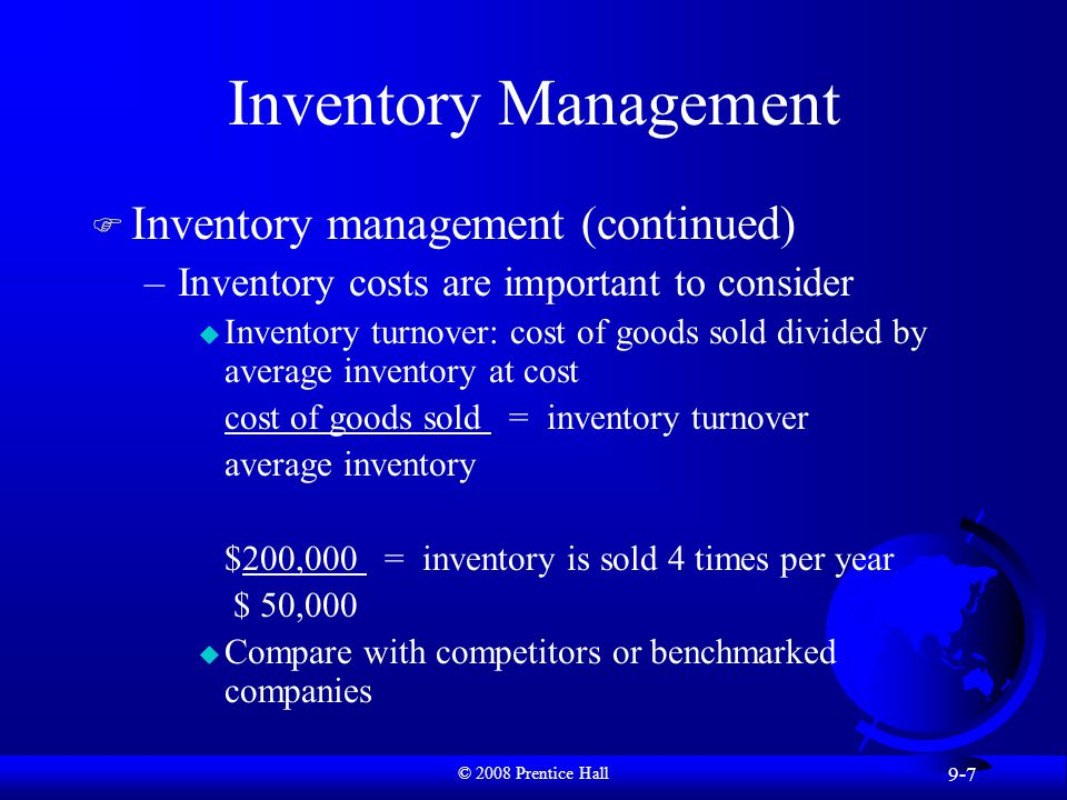 © 2008 Prentice Hall 9-7 Inventory Management F Inventory management (continued) –Inventory costs are important to consider u Inventory turnover: cost of goods sold divided by average inventory at cost cost of goods sold = inventory turnover average inventory $200,000 = inventory is sold 4 times per year $ 50,000 u Compare with competitors or benchmarked companies