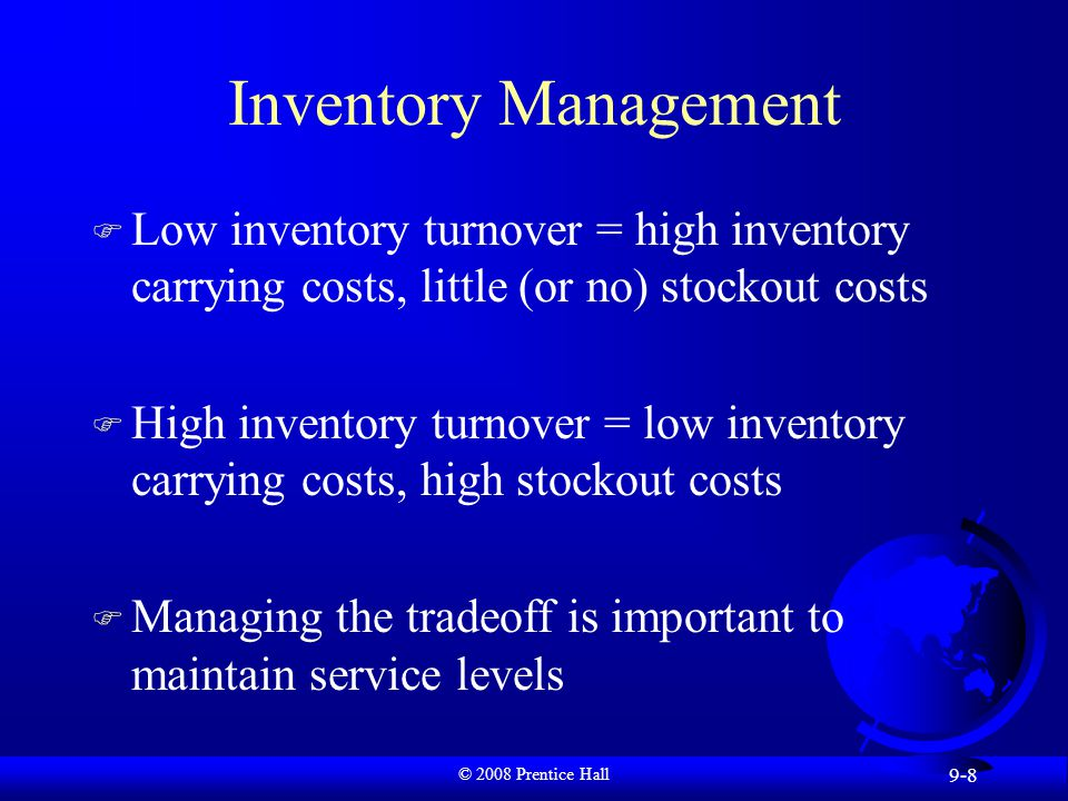 © 2008 Prentice Hall 9-8 Inventory Management F Low inventory turnover = high inventory carrying costs, little (or no) stockout costs F High inventory turnover = low inventory carrying costs, high stockout costs F Managing the tradeoff is important to maintain service levels