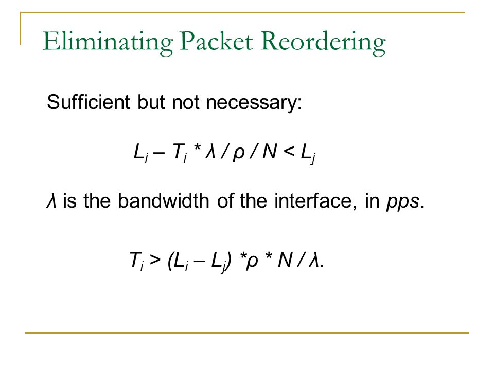 Eliminating Packet Reordering Sufficient but not necessary: L i – T i * λ / ρ / N < L j λ is the bandwidth of the interface, in pps.