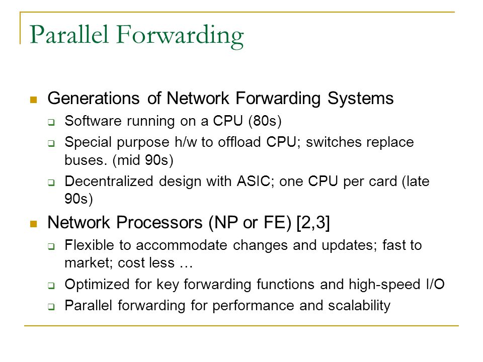Parallel Forwarding Generations of Network Forwarding Systems  Software running on a CPU (80s)  Special purpose h/w to offload CPU; switches replace buses.