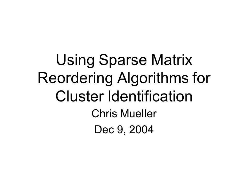 Using Sparse Matrix Reordering Algorithms for Cluster Identification Chris Mueller Dec 9, 2004