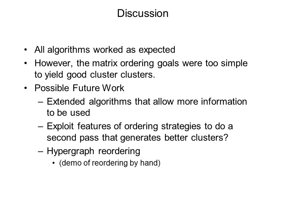 Discussion All algorithms worked as expected However, the matrix ordering goals were too simple to yield good cluster clusters.