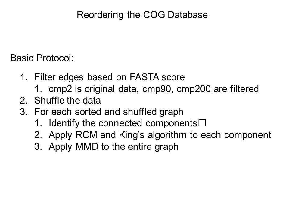 Reordering the COG Database Basic Protocol: 1.Filter edges based on FASTA score 1.cmp2 is original data, cmp90, cmp200 are filtered 2.Shuffle the data 3.For each sorted and shuffled graph 1.Identify the connected components 2.Apply RCM and King's algorithm to each component 3.Apply MMD to the entire graph