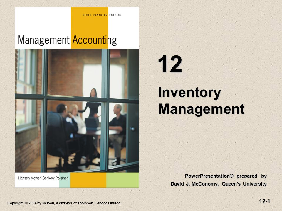 12-1 Copyright © 2004 by Nelson, a division of Thomson Canada Limited. Inventory Management 12 PowerPresentation® prepared by David J. McConomy, Queen