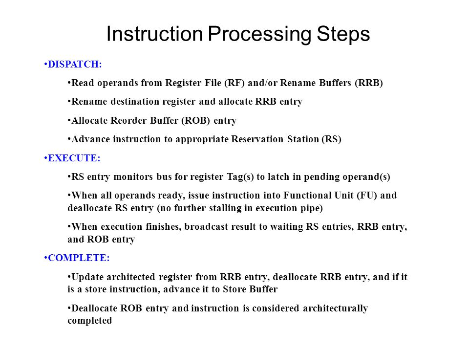 Instruction Processing Steps DISPATCH: Read operands from Register File (RF) and/or Rename Buffers (RRB) Rename destination register and allocate RRB entry Allocate Reorder Buffer (ROB) entry Advance instruction to appropriate Reservation Station (RS) EXECUTE: RS entry monitors bus for register Tag(s) to latch in pending operand(s) When all operands ready, issue instruction into Functional Unit (FU) and deallocate RS entry (no further stalling in execution pipe) When execution finishes, broadcast result to waiting RS entries, RRB entry, and ROB entry COMPLETE: Update architected register from RRB entry, deallocate RRB entry, and if it is a store instruction, advance it to Store Buffer Deallocate ROB entry and instruction is considered architecturally completed