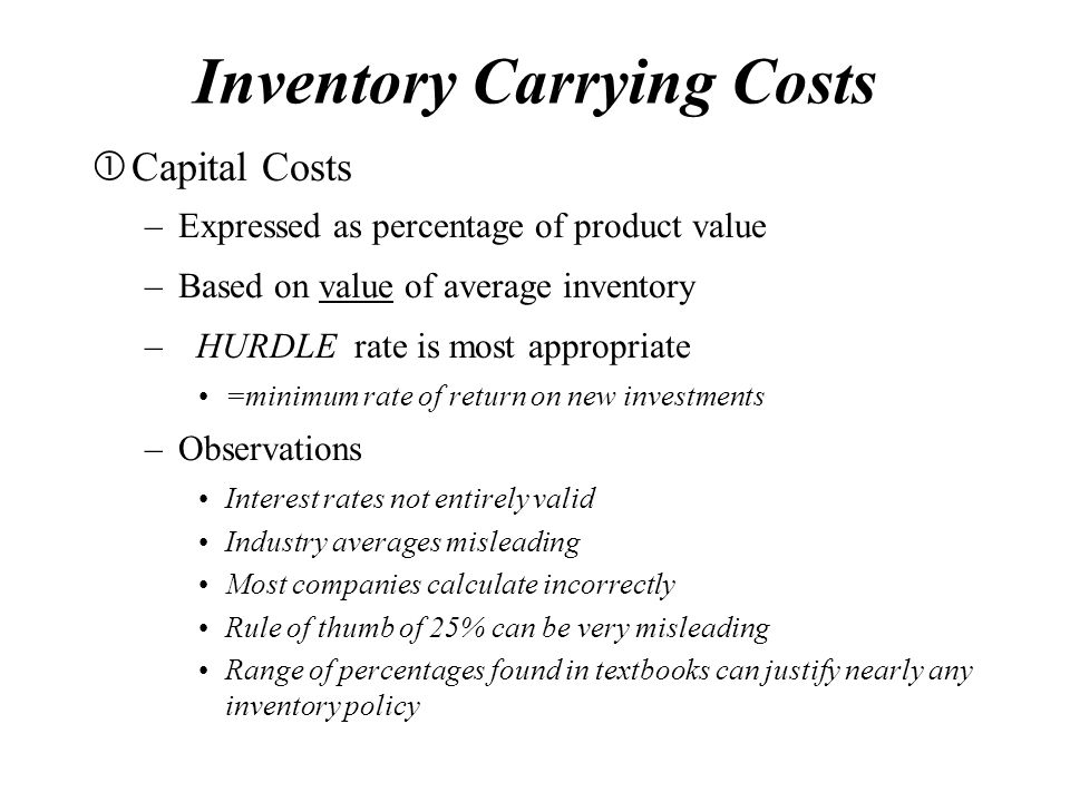 Inventory Carrying Costs  Capital Costs –Expressed as percentage of product value –Based on value of average inventory – HURDLE rate is most appropriate =minimum rate of return on new investments –Observations Interest rates not entirely valid Industry averages misleading Most companies calculate incorrectly Rule of thumb of 25% can be very misleading Range of percentages found in textbooks can justify nearly any inventory policy