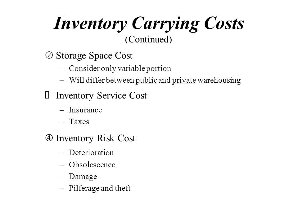 "Inventory Carrying Costs 'Storage Space Cost –Consider only variable portion –Will differ between public and private warehousing  Inventory Service Cost –Insurance –Taxes ""Inventory Risk Cost –Deterioration –Obsolescence –Damage –Pilferage and theft (Continued)"