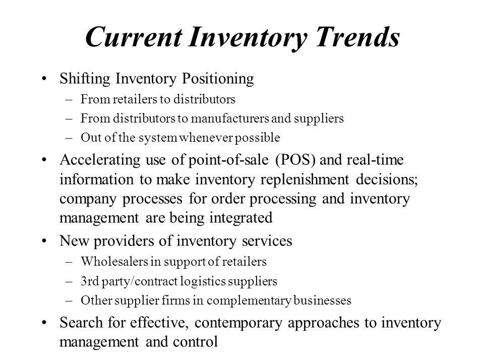 Current Inventory Trends Shifting Inventory Positioning –From retailers to distributors –From distributors to manufacturers and suppliers –Out of the system whenever possible Accelerating use of point-of-sale (POS) and real-time information to make inventory replenishment decisions; company processes for order processing and inventory management are being integrated New providers of inventory services –Wholesalers in support of retailers –3rd party/contract logistics suppliers –Other supplier firms in complementary businesses Search for effective, contemporary approaches to inventory management and control