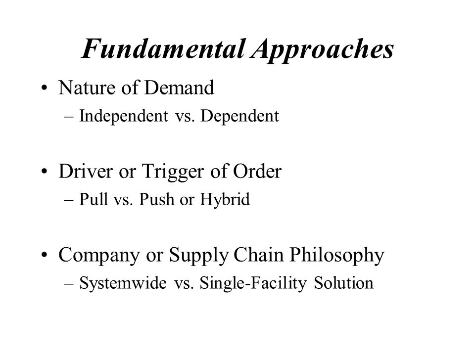 Fundamental Approaches Nature of Demand –Independent vs.