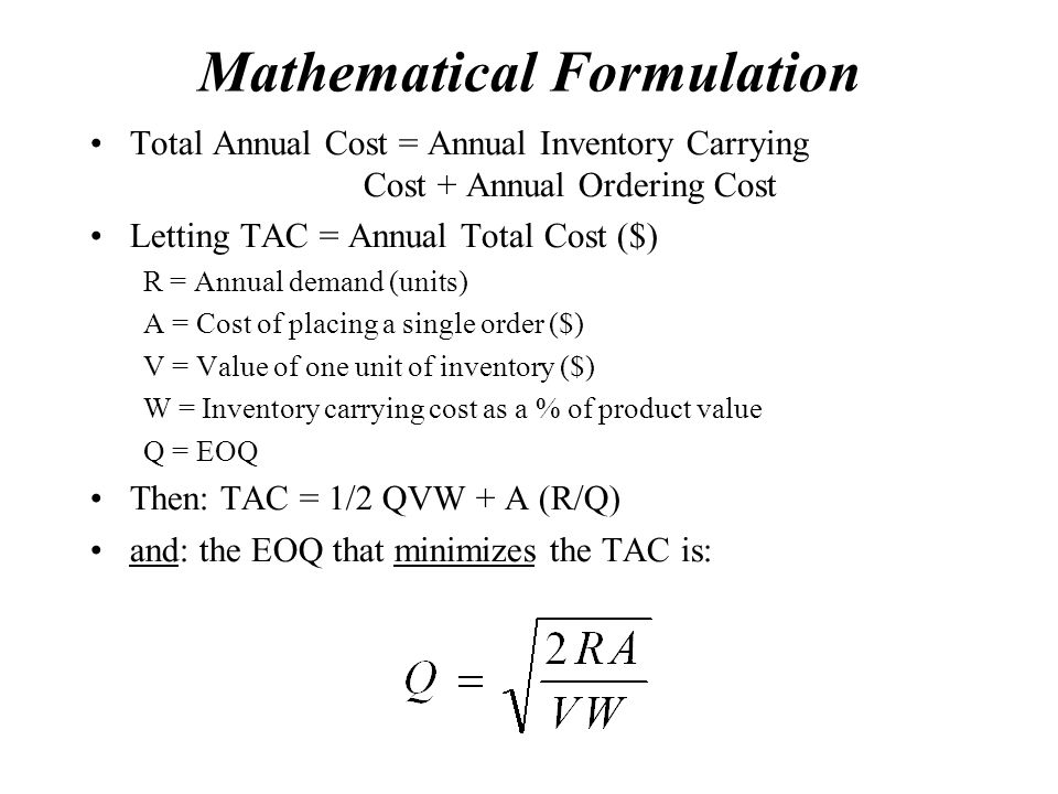 Mathematical Formulation Total Annual Cost = Annual Inventory Carrying Cost + Annual Ordering Cost Letting TAC = Annual Total Cost ($) R = Annual demand (units) A = Cost of placing a single order ($) V = Value of one unit of inventory ($) W = Inventory carrying cost as a % of product value Q = EOQ Then: TAC = 1/2 QVW + A (R/Q) and: the EOQ that minimizes the TAC is: