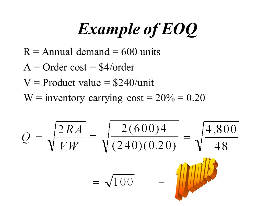 Example of EOQ R = Annual demand = 600 units A = Order cost = $4/order V = Product value = $240/unit W = inventory carrying cost = 20% = 0.20 =