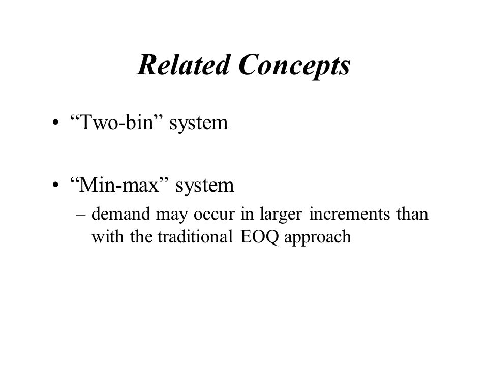 Related Concepts Two-bin system Min-max system –demand may occur in larger increments than with the traditional EOQ approach