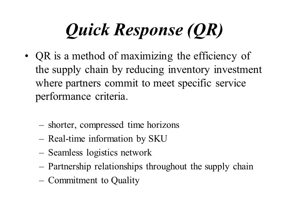 Quick Response (QR) QR is a method of maximizing the efficiency of the supply chain by reducing inventory investment where partners commit to meet specific service performance criteria.
