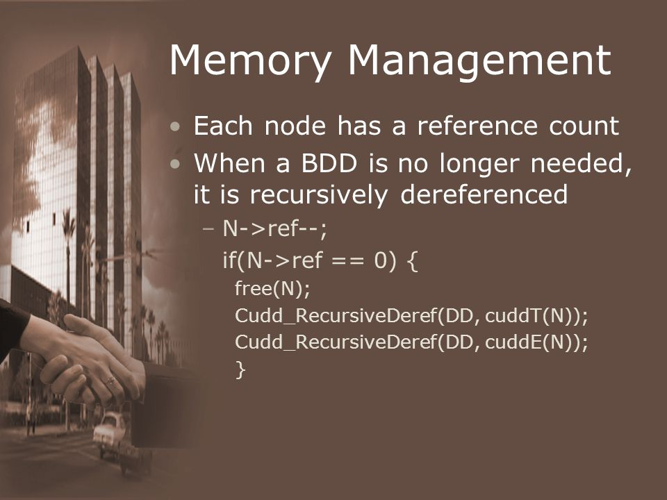 Memory Management Each node has a reference count When a BDD is no longer needed, it is recursively dereferenced –N->ref--; if(N->ref == 0) { free(N); Cudd_RecursiveDeref(DD, cuddT(N)); Cudd_RecursiveDeref(DD, cuddE(N)); }
