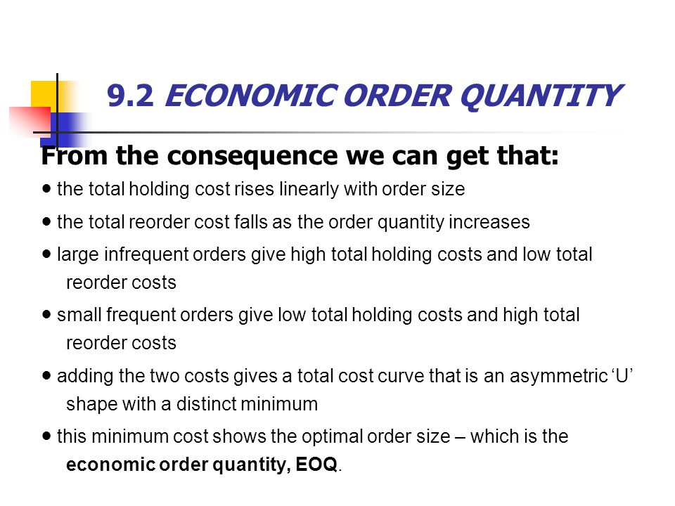 9.2 ECONOMIC ORDER QUANTITY From the consequence we can get that: ● the total holding cost rises linearly with order size ● the total reorder cost falls as the order quantity increases ● large infrequent orders give high total holding costs and low total reorder costs ● small frequent orders give low total holding costs and high total reorder costs ● adding the two costs gives a total cost curve that is an asymmetric 'U' shape with a distinct minimum ● this minimum cost shows the optimal order size – which is the economic order quantity, EOQ.