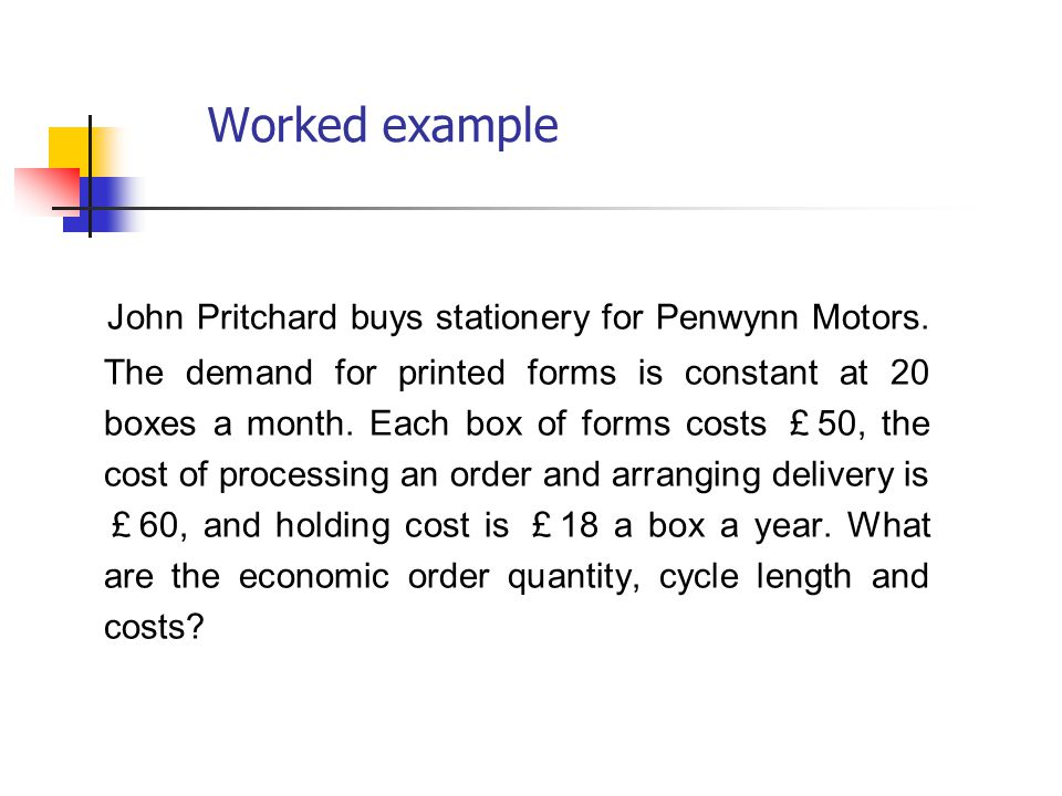 Worked example John Pritchard buys stationery for Penwynn Motors. The demand for printed forms is constant at 20 boxes a month. Each box of forms cost