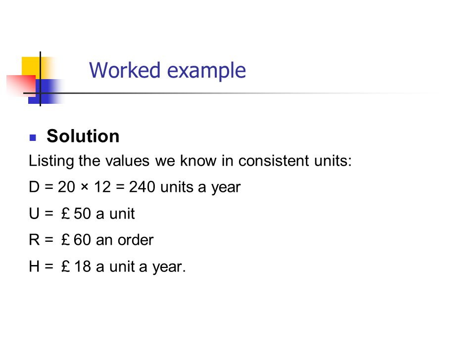 Worked example Solution Listing the values we know in consistent units: D = 20 × 12 = 240 units a year U = £ 50 a unit R = £ 60 an order H = £ 18 a un