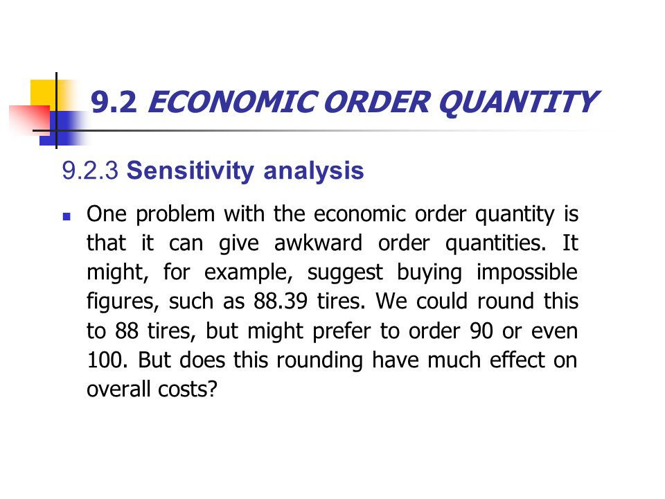 9.2 ECONOMIC ORDER QUANTITY 9.2.3 Sensitivity analysis One problem with the economic order quantity is that it can give awkward order quantities. It m