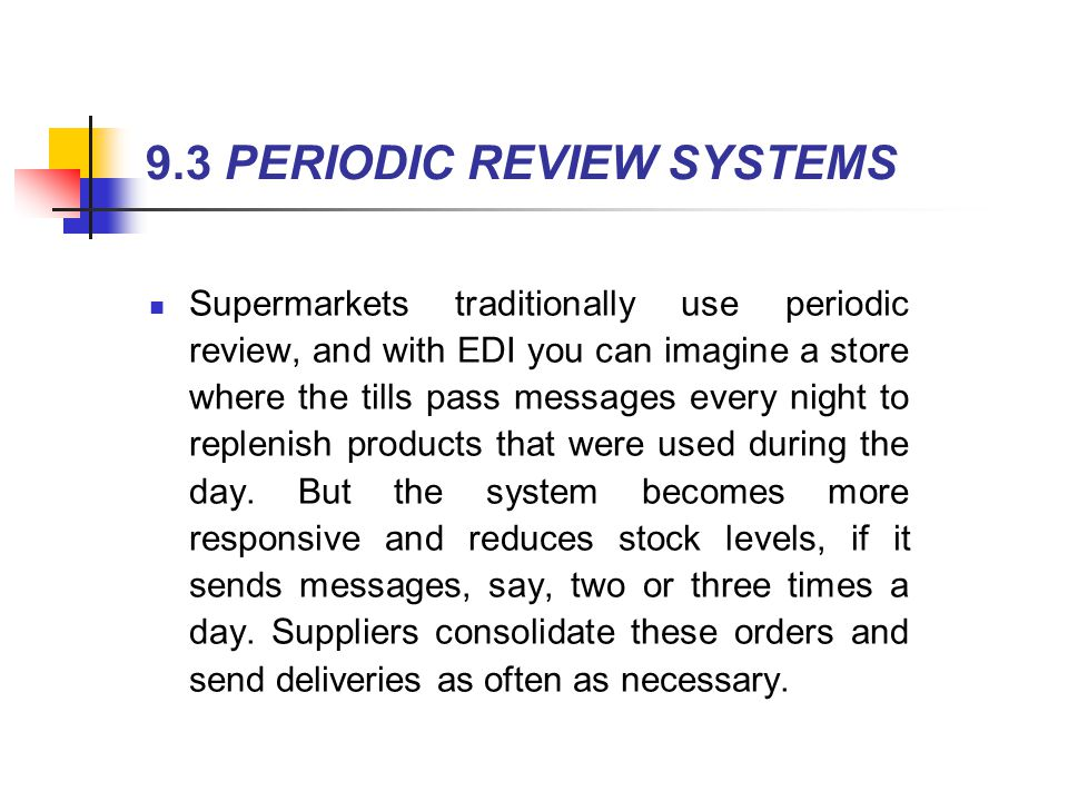 Supermarkets traditionally use periodic review, and with EDI you can imagine a store where the tills pass messages every night to replenish products t