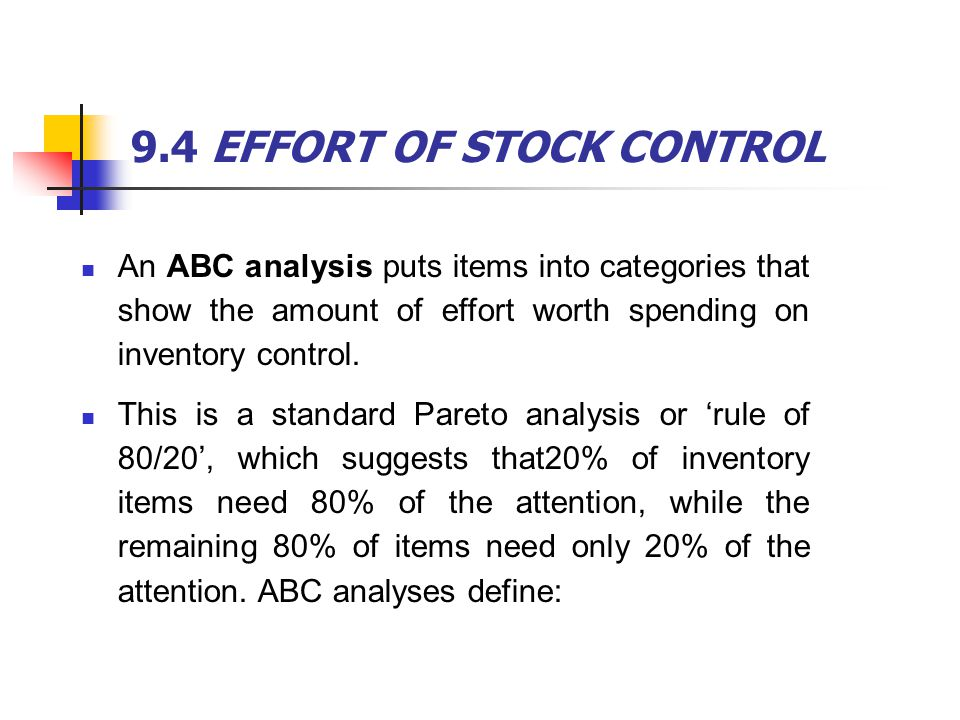 9.4 EFFORT OF STOCK CONTROL An ABC analysis puts items into categories that show the amount of effort worth spending on inventory control. This is a s