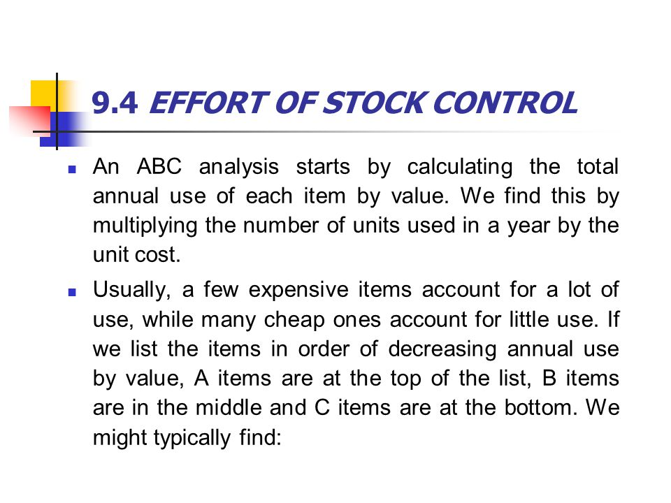 9.4 EFFORT OF STOCK CONTROL An ABC analysis starts by calculating the total annual use of each item by value. We find this by multiplying the number o