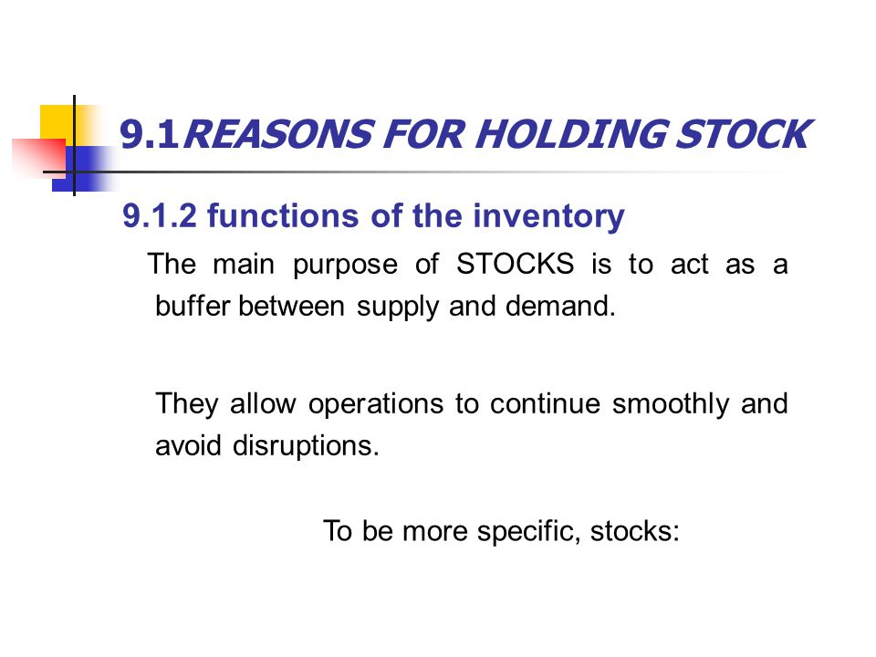 9.1REASONS FOR HOLDING STOCK act as a buffer allow for unexpected times allow for deliveries that are delayed or too small take advantage of price discounts on large orders allow the purchase of items when the price is low and expected to rise allow the purchase of items that are going out of production or are difficult to find allow for seasonal operations make full loads and reduce transport costs for emergencies.