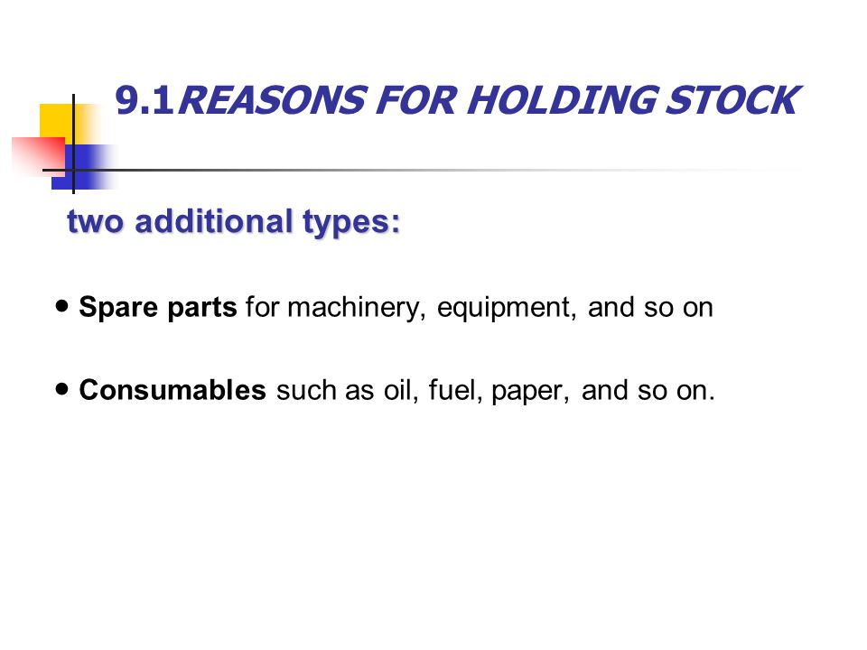 9.1REASONS FOR HOLDING STOCK ● Spare parts for machinery, equipment, and so on ● Consumables such as oil, fuel, paper, and so on. two additional types