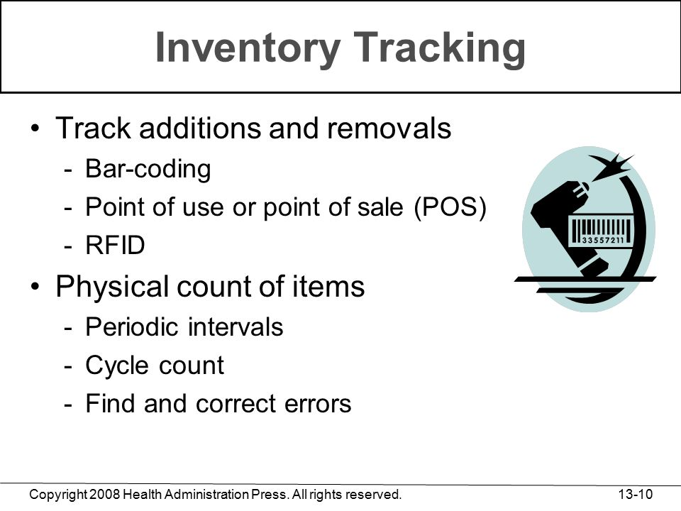 Copyright 2008 Health Administration Press. All rights reserved. 13-10 Inventory Tracking Track additions and removals -Bar-coding -Point of use or po