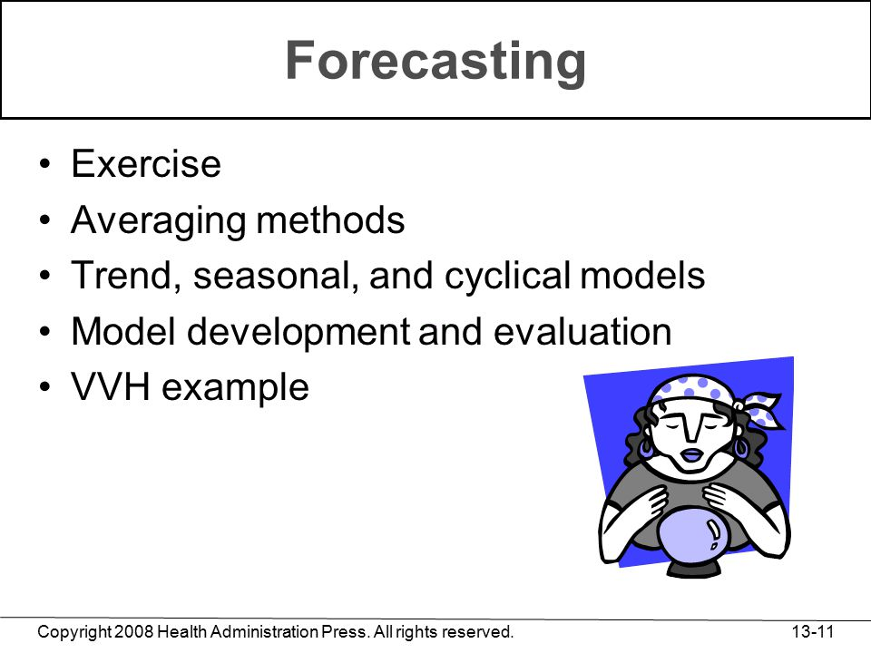 Copyright 2008 Health Administration Press. All rights reserved. 13-11 Forecasting Exercise Averaging methods Trend, seasonal, and cyclical models Mod