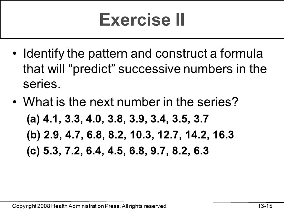 """Copyright 2008 Health Administration Press. All rights reserved. 13-15 Exercise II Identify the pattern and construct a formula that will """"predict"""" su"""