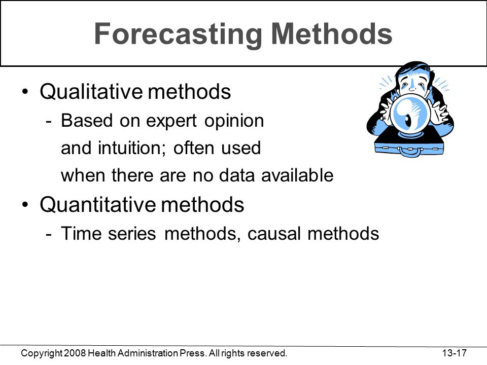 Copyright 2008 Health Administration Press. All rights reserved. 13-17 Forecasting Methods Qualitative methods -Based on expert opinion and intuition;