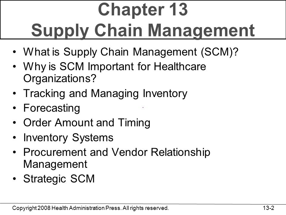 Copyright 2008 Health Administration Press. All rights reserved. 13-2 Chapter 13 Supply Chain Management What is Supply Chain Management (SCM)? Why is