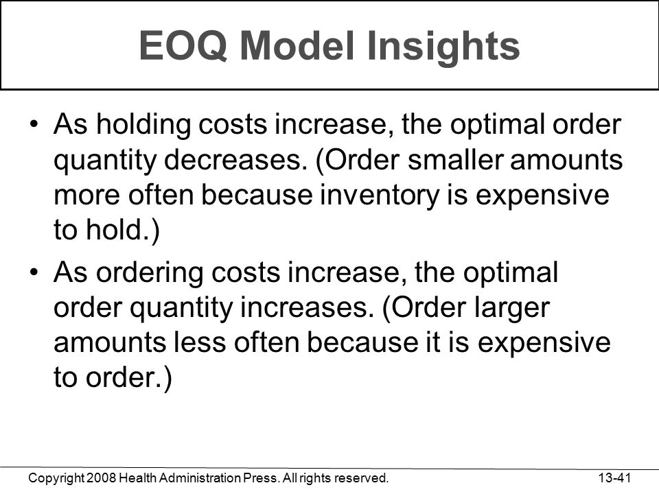 Copyright 2008 Health Administration Press. All rights reserved. 13-41 EOQ Model Insights As holding costs increase, the optimal order quantity decrea