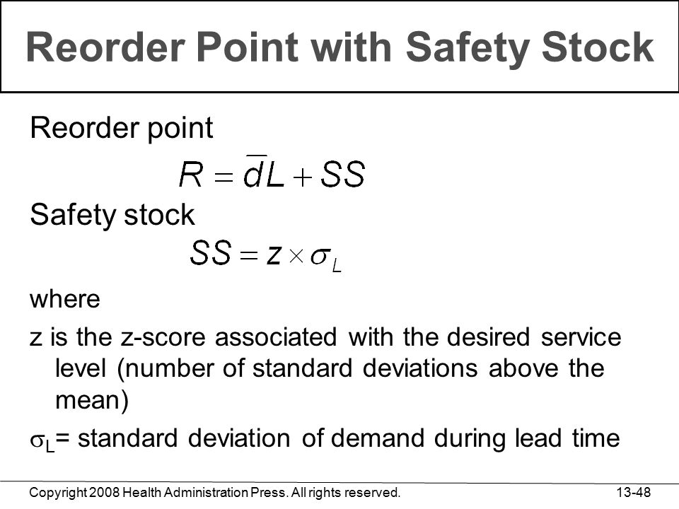Copyright 2008 Health Administration Press. All rights reserved. 13-48 Reorder Point with Safety Stock Reorder point Safety stock where z is the z-sco