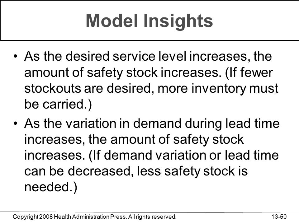 Copyright 2008 Health Administration Press. All rights reserved. 13-50 Model Insights As the desired service level increases, the amount of safety sto
