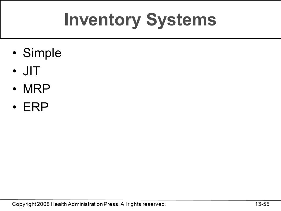 Copyright 2008 Health Administration Press. All rights reserved. 13-55 Inventory Systems Simple JIT MRP ERP