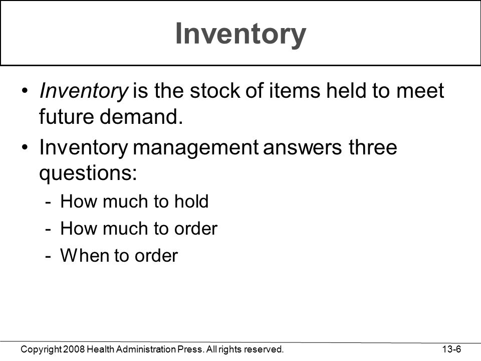 Copyright 2008 Health Administration Press. All rights reserved. 13-6 Inventory Inventory is the stock of items held to meet future demand. Inventory