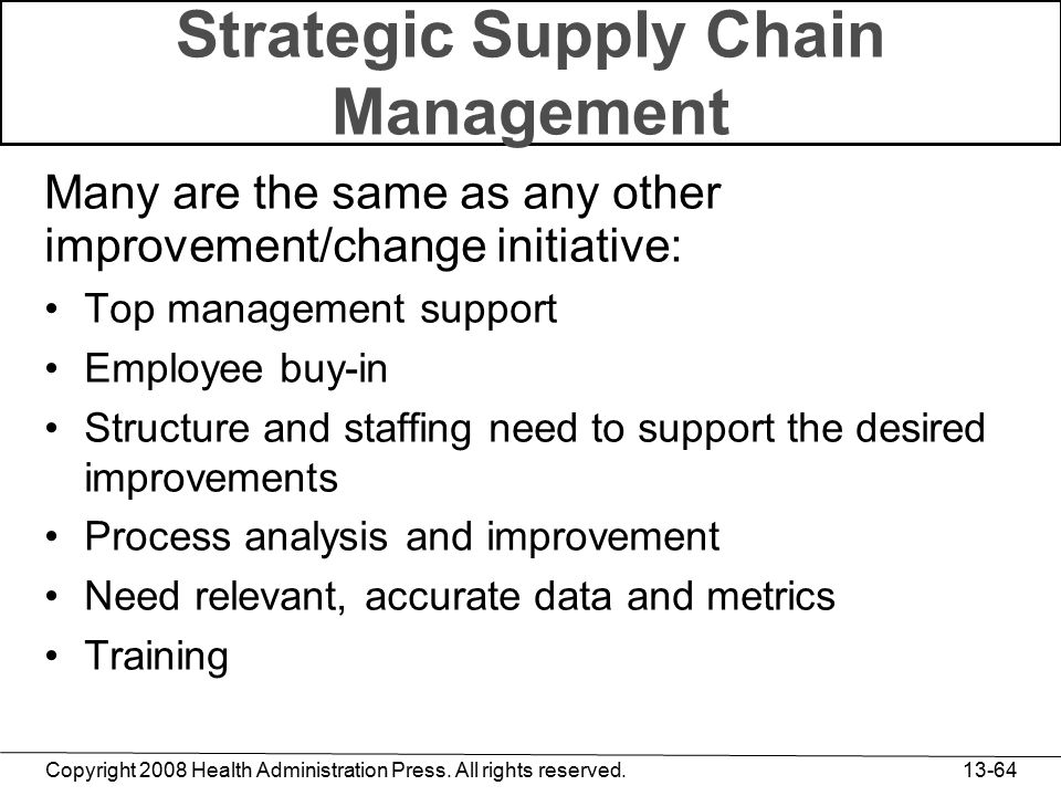 Copyright 2008 Health Administration Press. All rights reserved. 13-64 Strategic Supply Chain Management Many are the same as any other improvement/ch