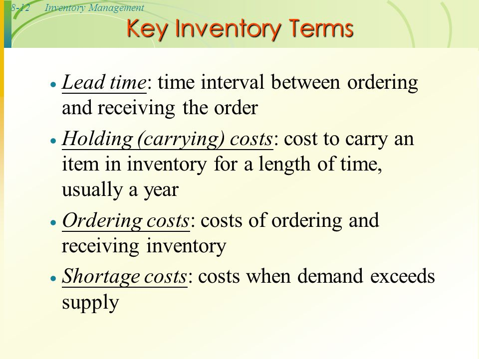 8-12Inventory Management  Lead time: time interval between ordering and receiving the order  Holding (carrying) costs: cost to carry an item in inve