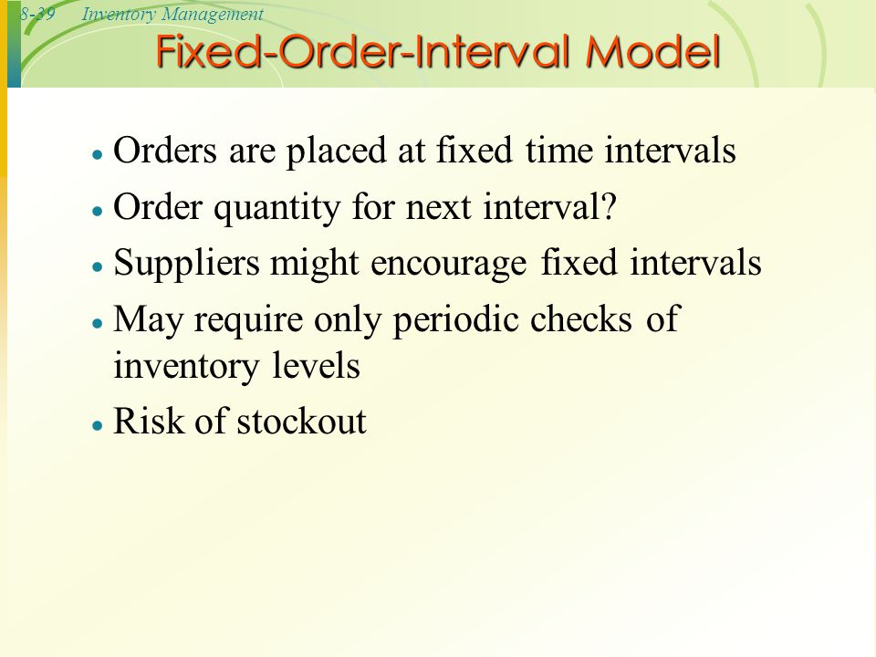 8-39Inventory Management  Orders are placed at fixed time intervals  Order quantity for next interval?  Suppliers might encourage fixed intervals 
