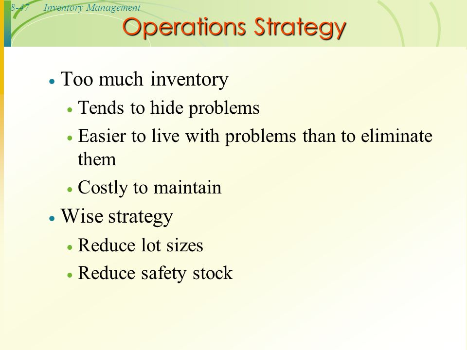 8-47Inventory Management  Too much inventory  Tends to hide problems  Easier to live with problems than to eliminate them  Costly to maintain  Wi