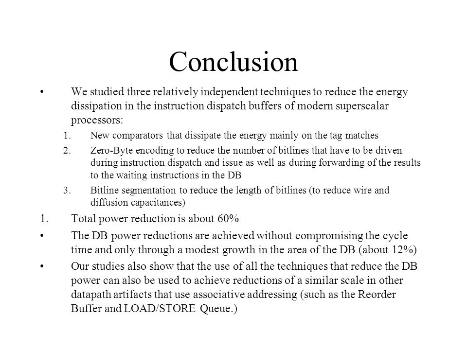 Conclusion We studied three relatively independent techniques to reduce the energy dissipation in the instruction dispatch buffers of modern superscalar processors: 1.New comparators that dissipate the energy mainly on the tag matches 2.Zero-Byte encoding to reduce the number of bitlines that have to be driven during instruction dispatch and issue as well as during forwarding of the results to the waiting instructions in the DB 3.Bitline segmentation to reduce the length of bitlines (to reduce wire and diffusion capacitances) 1.Total power reduction is about 60% The DB power reductions are achieved without compromising the cycle time and only through a modest growth in the area of the DB (about 12%) Our studies also show that the use of all the techniques that reduce the DB power can also be used to achieve reductions of a similar scale in other datapath artifacts that use associative addressing (such as the Reorder Buffer and LOAD/STORE Queue.)
