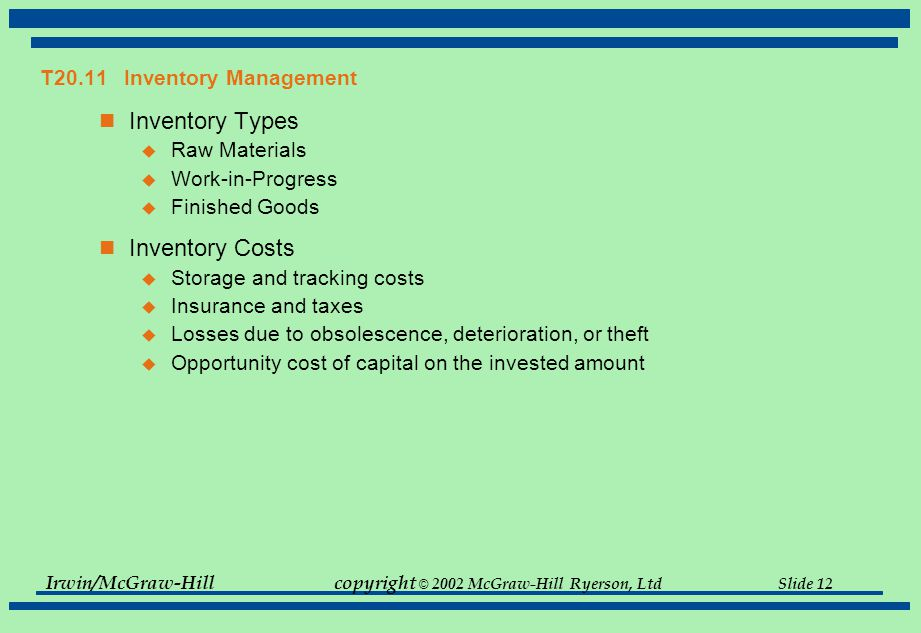 Irwin/McGraw-Hillcopyright © 2002 McGraw-Hill Ryerson, Ltd Slide 12 T20.11 Inventory Management Inventory Types  Raw Materials  Work-in-Progress  Finished Goods Inventory Costs  Storage and tracking costs  Insurance and taxes  Losses due to obsolescence, deterioration, or theft  Opportunity cost of capital on the invested amount